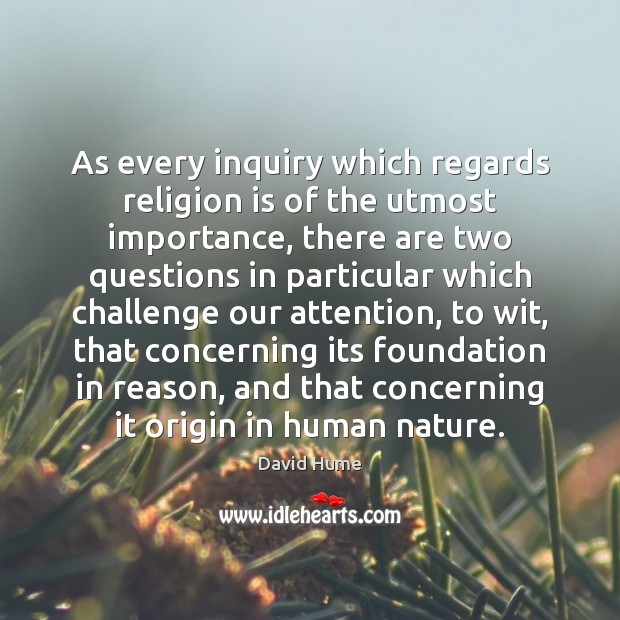 As every inquiry which regards religion is of the utmost importance, there David Hume Picture Quote