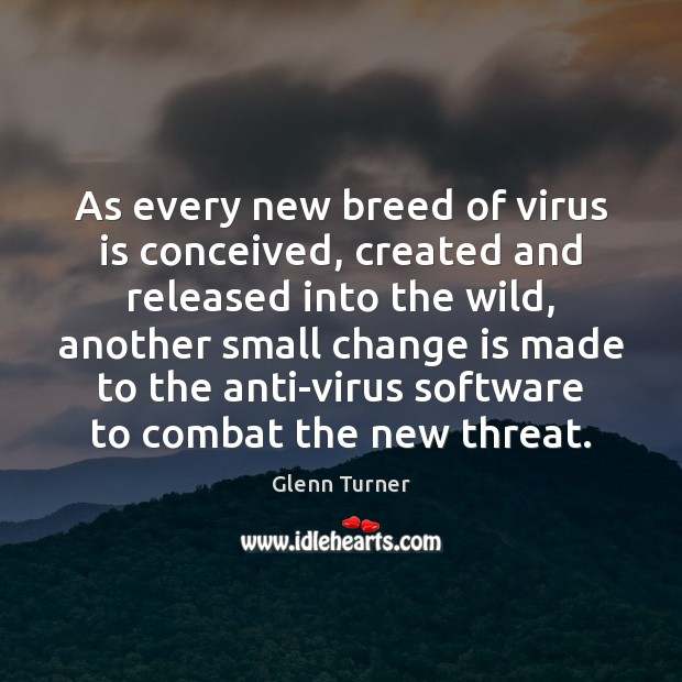 As every new breed of virus is conceived, created and released into Glenn Turner Picture Quote