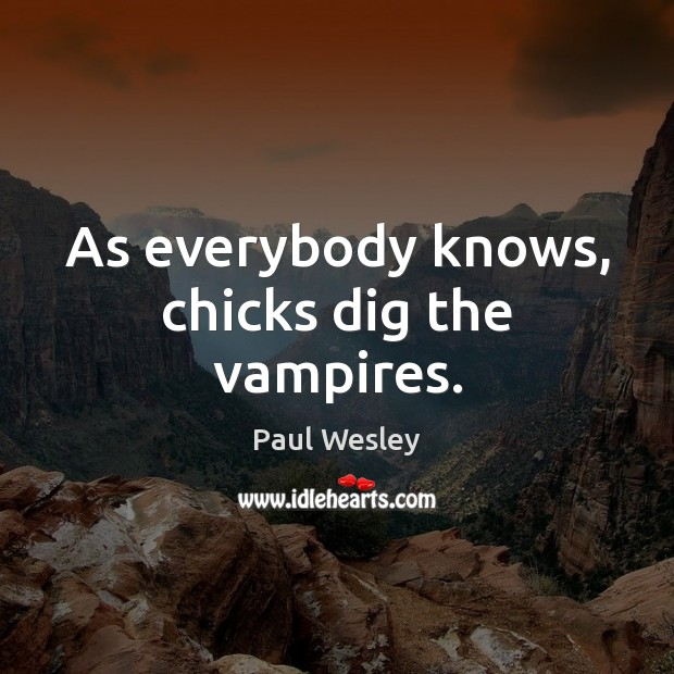 As everybody knows, chicks dig the vampires. Paul Wesley Picture Quote