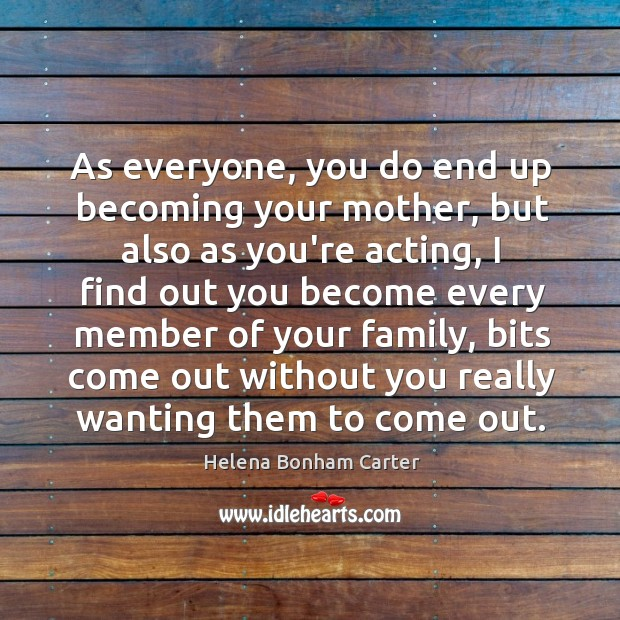 As everyone, you do end up becoming your mother, but also as Image