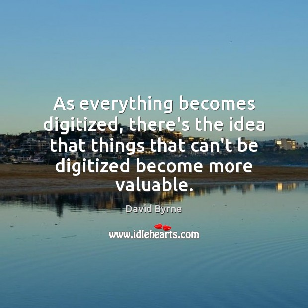 As everything becomes digitized, there's the idea that things that can't be David Byrne Picture Quote