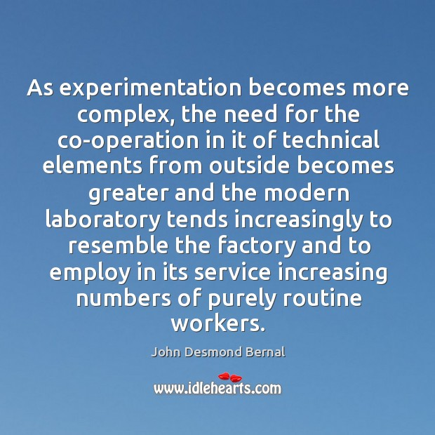 As experimentation becomes more complex, the need for the co-operation in it of technical John Desmond Bernal Picture Quote