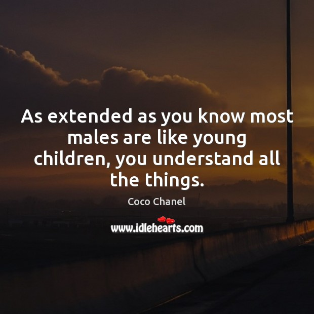 As extended as you know most males are like young children, you understand all the things. Coco Chanel Picture Quote