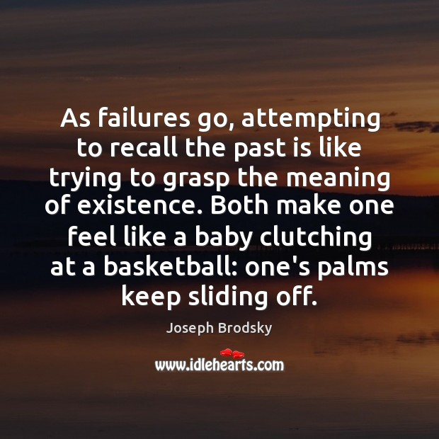 As failures go, attempting to recall the past is like trying to Joseph Brodsky Picture Quote