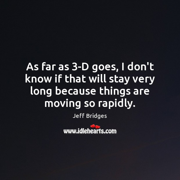 As far as 3-D goes, I don't know if that will stay Jeff Bridges Picture Quote