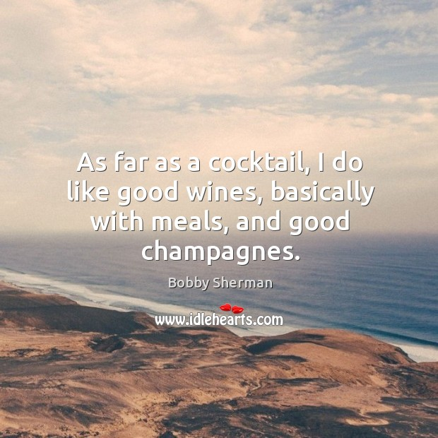 As far as a cocktail, I do like good wines, basically with meals, and good champagnes. Image