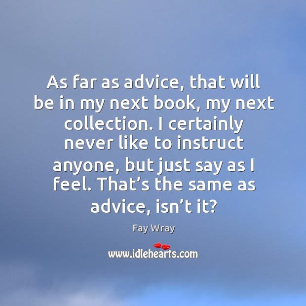 As far as advice, that will be in my next book, my next collection. Fay Wray Picture Quote