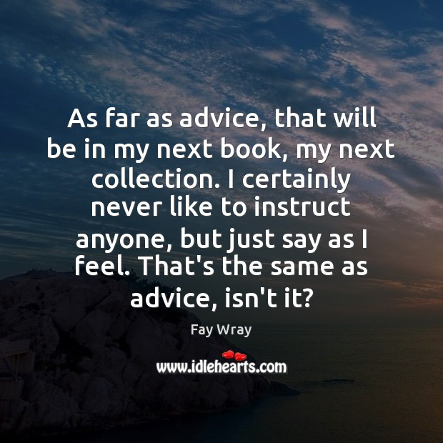 As far as advice, that will be in my next book, my Fay Wray Picture Quote