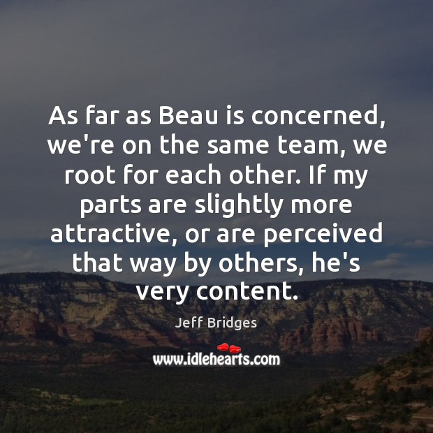 As far as Beau is concerned, we're on the same team, we Jeff Bridges Picture Quote