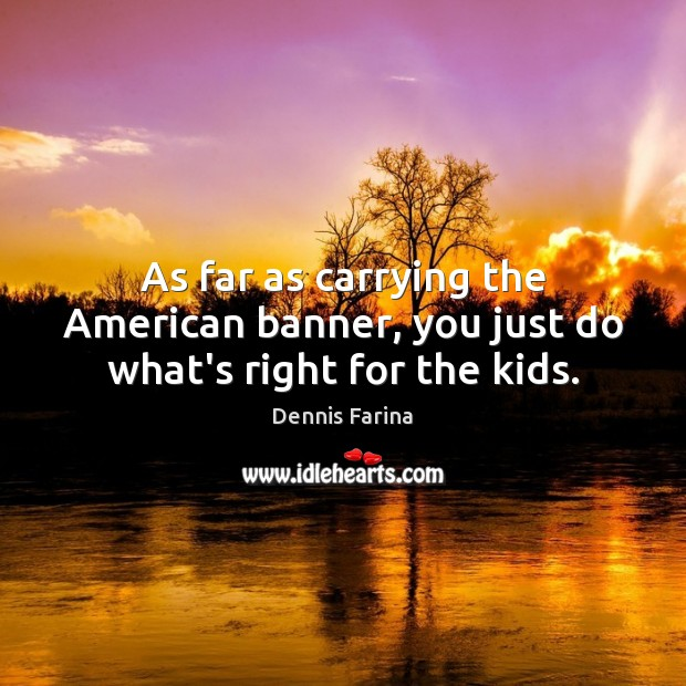 As far as carrying the American banner, you just do what's right for the kids. Image