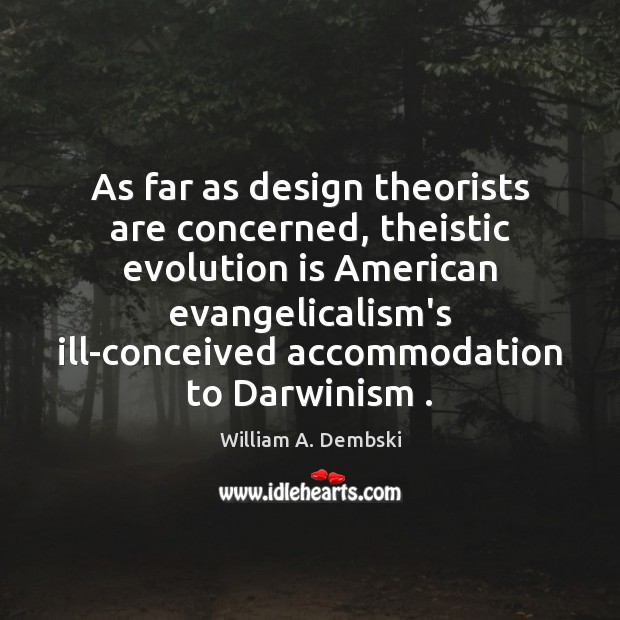 As far as design theorists are concerned, theistic evolution is American evangelicalism's William A. Dembski Picture Quote