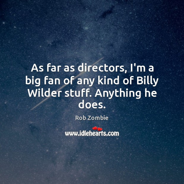 As far as directors, I'm a big fan of any kind of Billy Wilder stuff. Anything he does. Image
