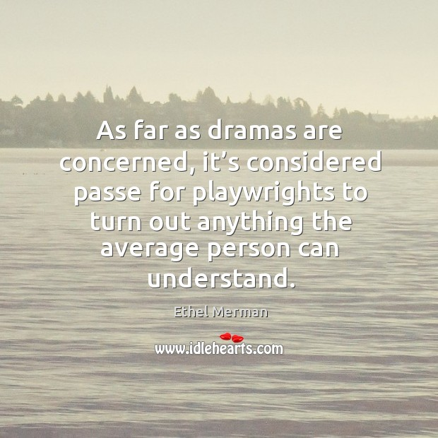 As far as dramas are concerned, it's considered passe for playwrights to turn out anything the average person can understand. Image