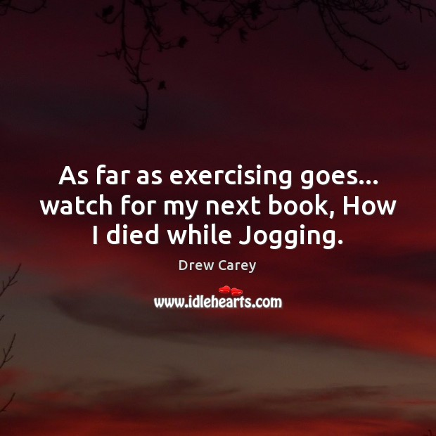 As far as exercising goes… watch for my next book, How I died while Jogging. Image