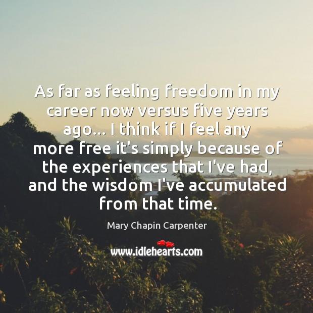 As far as feeling freedom in my career now versus five years Image