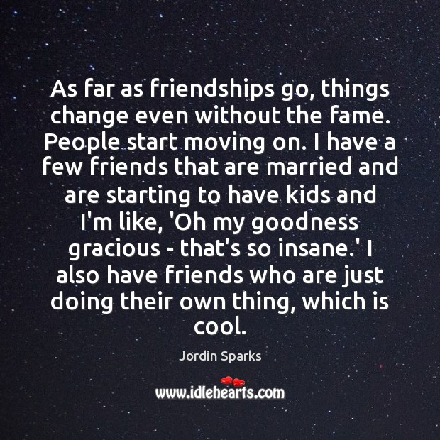 As far as friendships go, things change even without the fame. People Moving On Quotes Image