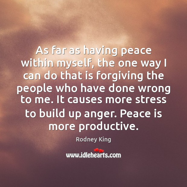 As far as having peace within myself, the one way I can Rodney King Picture Quote