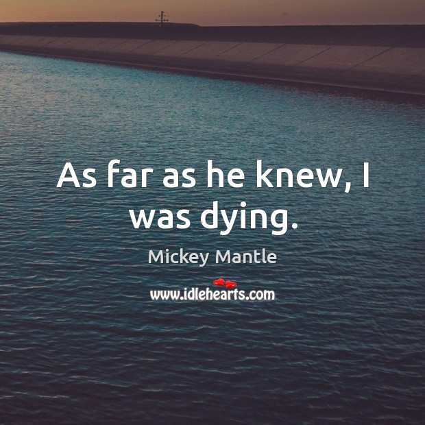 As far as he knew, I was dying. Mickey Mantle Picture Quote
