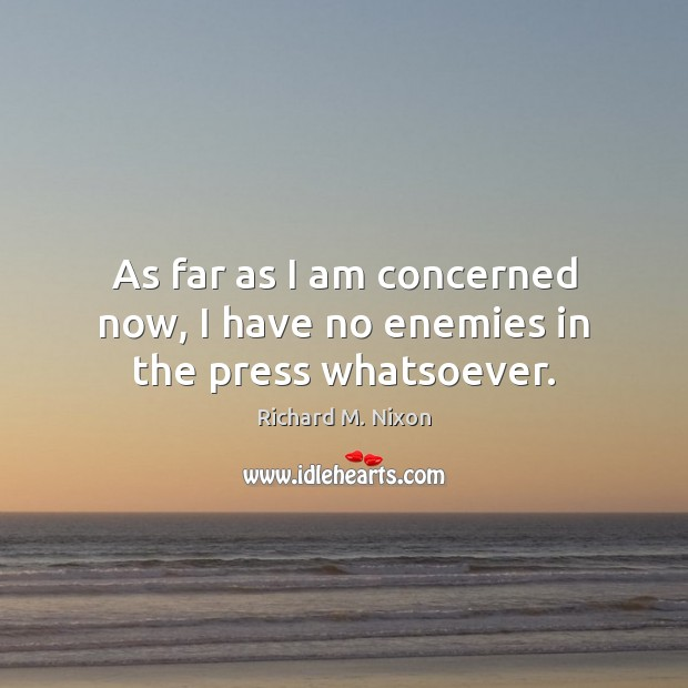 As far as I am concerned now, I have no enemies in the press whatsoever. Richard M. Nixon Picture Quote