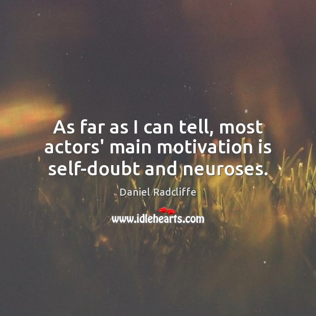 As far as I can tell, most actors' main motivation is self-doubt and neuroses. Image