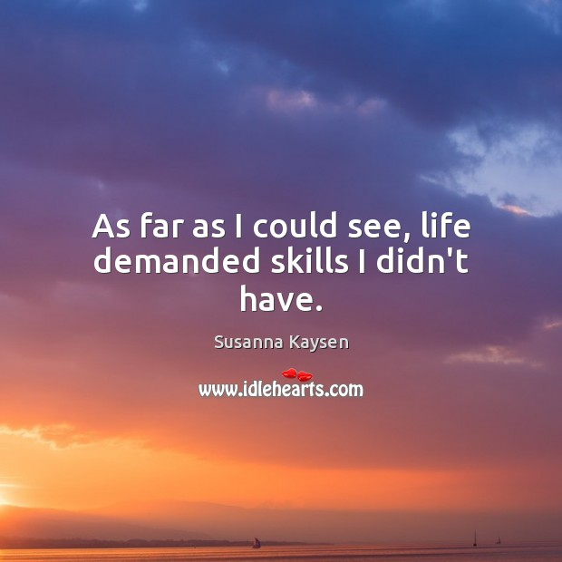As far as I could see, life demanded skills I didn't have. Susanna Kaysen Picture Quote