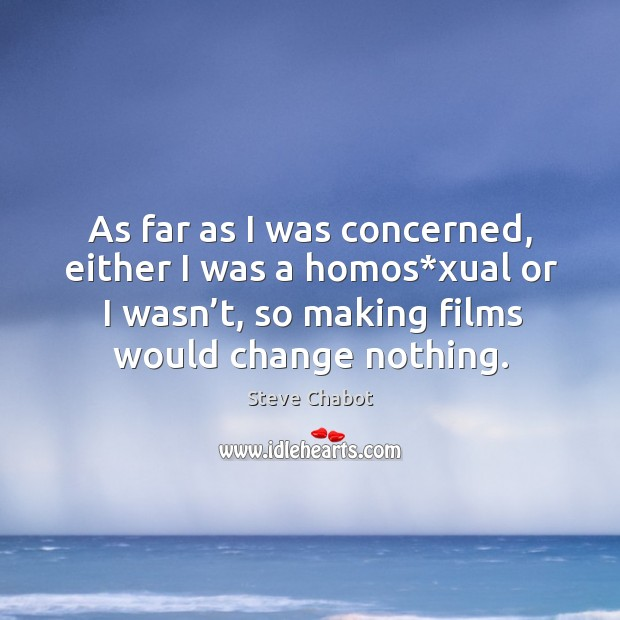 As far as I was concerned, either I was a homos*xual or I wasn't, so making films would change nothing. Image