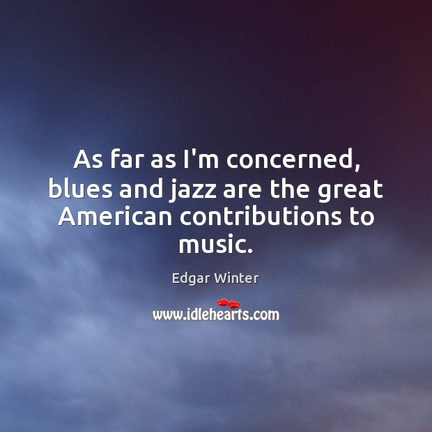 As far as I'm concerned, blues and jazz are the great American contributions to music. Image