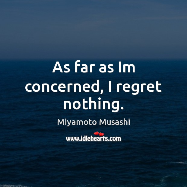 Miyamoto Musashi Picture Quote image saying: As far as Im concerned, I regret nothing.