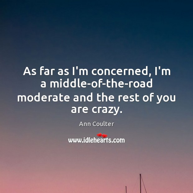 As far as I'm concerned, I'm a middle-of-the-road moderate and the rest of you are crazy. Ann Coulter Picture Quote