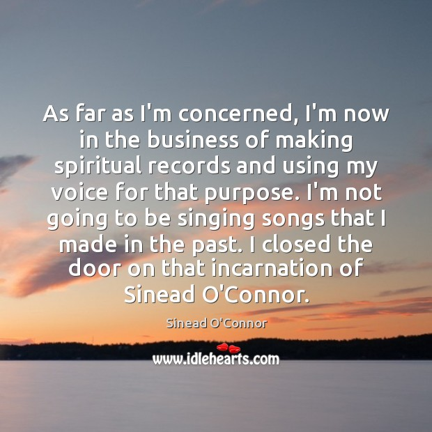 As far as I'm concerned, I'm now in the business of making Sinead O'Connor Picture Quote