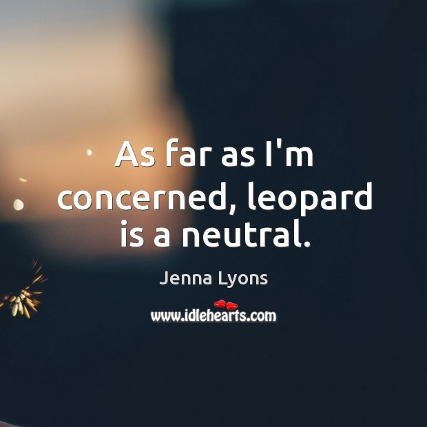 As far as I'm concerned, leopard is a neutral. Jenna Lyons Picture Quote