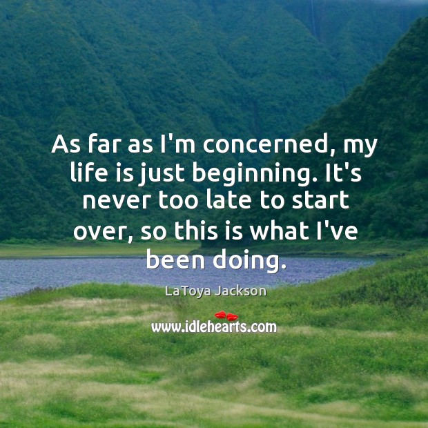 As far as I'm concerned, my life is just beginning. It's never LaToya Jackson Picture Quote