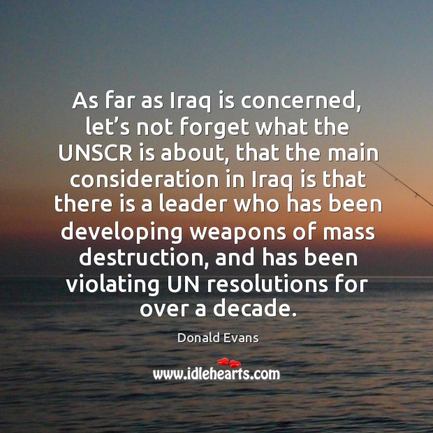 As far as iraq is concerned, let's not forget what the unscr is about, that the main consideration Donald Evans Picture Quote