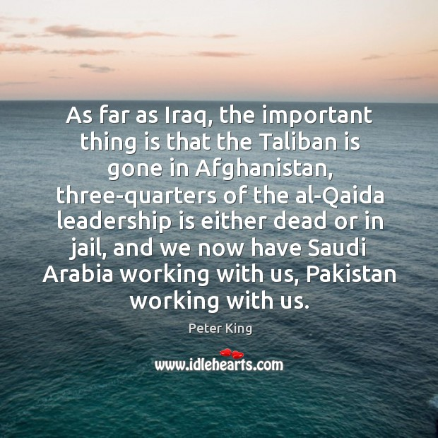As far as iraq, the important thing is that the taliban is gone in afghanistan, three-quarters Peter King Picture Quote