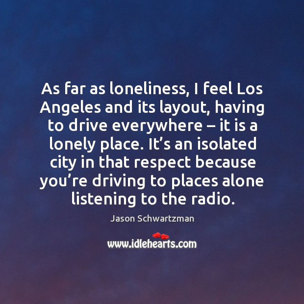 As far as loneliness, I feel los angeles and its layout, having to drive everywhere – Image