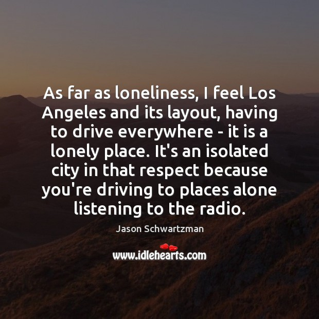 Image, As far as loneliness, I feel Los Angeles and its layout, having