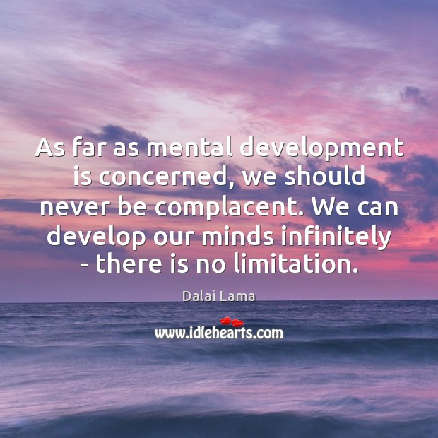 As far as mental development is concerned, we should never be complacent. Dalai Lama Picture Quote