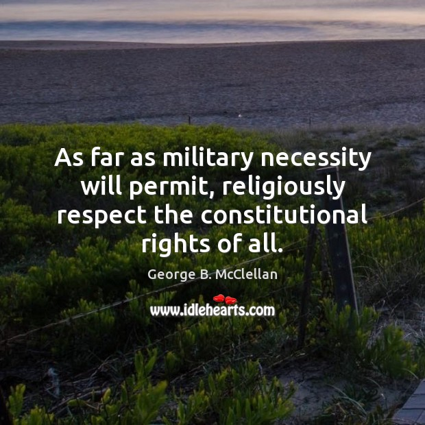 As far as military necessity will permit, religiously respect the constitutional rights George B. McClellan Picture Quote
