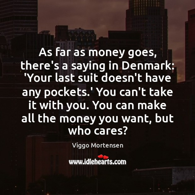 As far as money goes, there's a saying in Denmark: 'Your last Viggo Mortensen Picture Quote