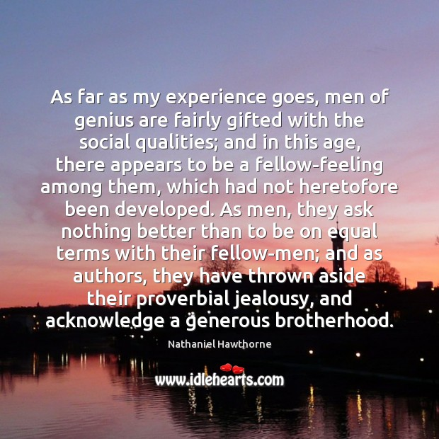 As far as my experience goes, men of genius are fairly gifted Nathaniel Hawthorne Picture Quote