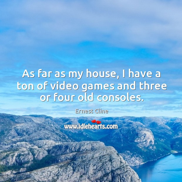 As far as my house, I have a ton of video games and three or four old consoles. Image