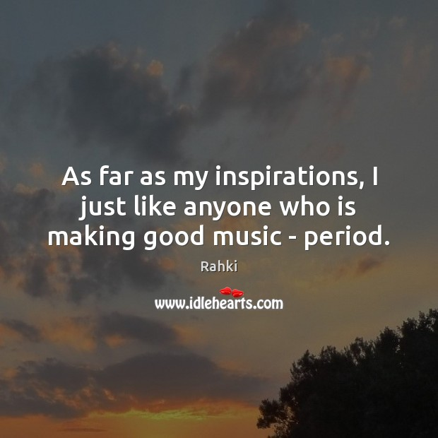 Image, As far as my inspirations, I just like anyone who is making good music – period.