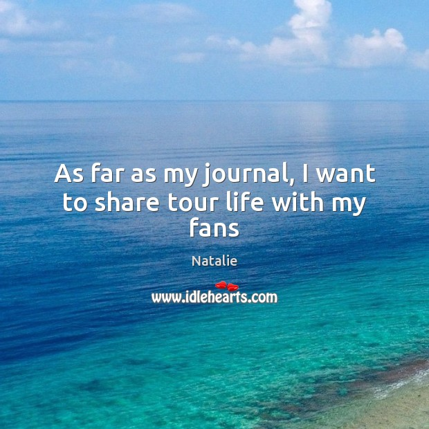 As far as my journal, I want to share tour life with my fans Natalie Picture Quote