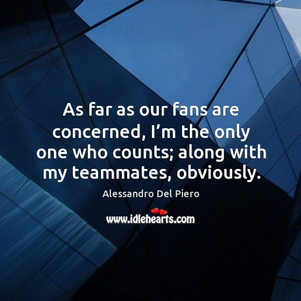 Image, As far as our fans are concerned, I'm the only one who counts; along with my teammates, obviously.