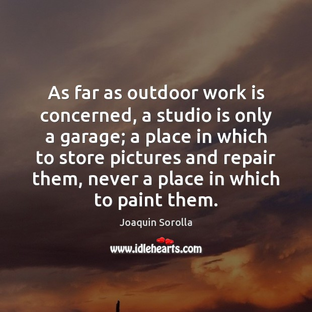 As far as outdoor work is concerned, a studio is only a Joaquin Sorolla Picture Quote