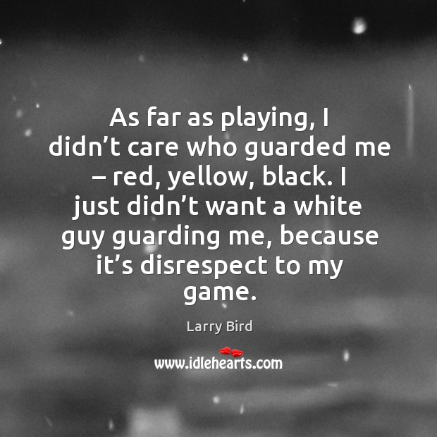 As far as playing, I didn't care who guarded me – red, yellow, black. Larry Bird Picture Quote