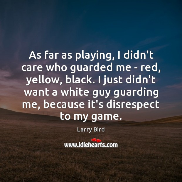 As far as playing, I didn't care who guarded me – red, Larry Bird Picture Quote