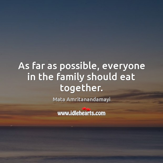 As far as possible, everyone in the family should eat together. Mata Amritanandamayi Picture Quote