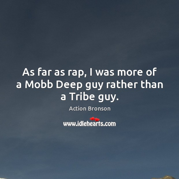 As far as rap, I was more of a Mobb Deep guy rather than a Tribe guy. Action Bronson Picture Quote