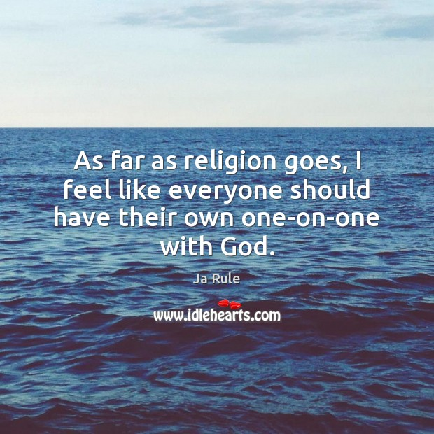 As far as religion goes, I feel like everyone should have their own one-on-one with God. Image